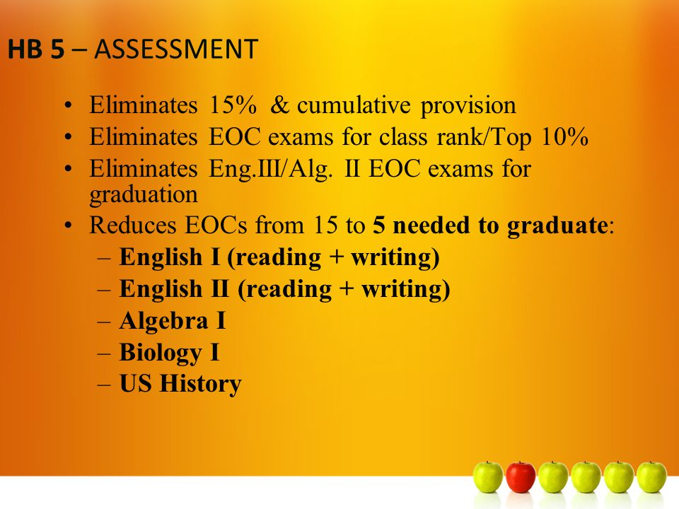 HB 5 – ASSESSMENT Eliminates 15% & cumulative provision Eliminates EOC exams for class rank/Top 10% Eliminates Eng.III/Alg.