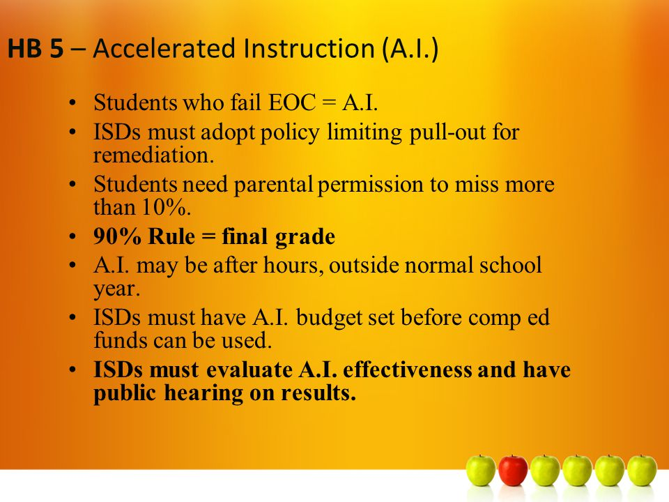 HB 5 – Foundation Diploma – 22 credits Creates a new Foundation Diploma (22 credits) –4 ELA [Eng I, II, III + advanced course*] –3 Math [Alg I, Geometry + advanced course*] –3 Science [Biology + 2 advanced courses*] –3 Social Studies [US, Govt/Econ + W.Geo and/or History] –2 Foreign Language [computer language Ok] –1 Fine Arts –1 PE –5 electives = 22 credits *To be determined by SBOE