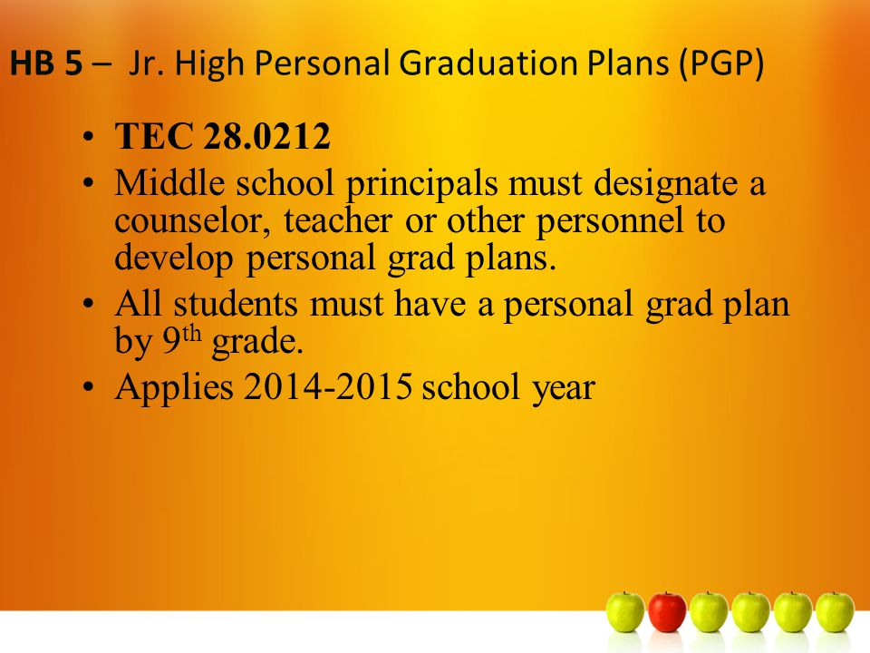 HB 5 – High School PGP TEC 28.02121(a), (b) TEA must prepare a document that states: –a) benefits of choosing a PGP that includes distinguished level of achievement (which will help student to be in top ten percent of class) & –b) encourages parents to have the student pick a grad plan described above ISDs must post info on website and share with high school students/parents Applies 2014-2015 school year