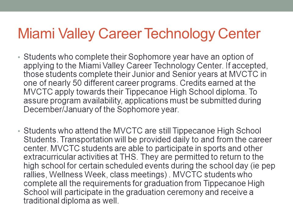 Miami Valley Career Technology Center Students who complete their Sophomore year have an option of applying to the Miami Valley Career Technology Center.