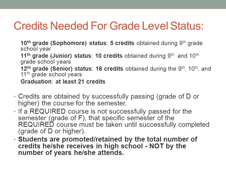 Credits Needed For Grade Level Status: 10 th grade (Sophomore) status: 5 credits obtained during 9 th grade school year 11 th grade (Junior) status: 10 credits obtained during 9 th and 10 th grade school years 12 th grade (Senior) status: 16 credits obtained during the 9 th, 10 th, and 11 th grade school years Graduation: at least 21 credits Credits are obtained by successfully passing (grade of D or higher) the course for the semester.