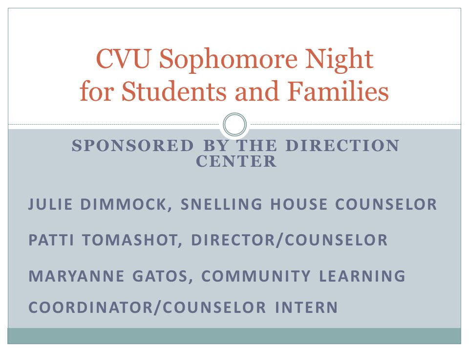 SPONSORED BY THE DIRECTION CENTER JULIE DIMMOCK, SNELLING HOUSE COUNSELOR PATTI TOMASHOT, DIRECTOR/COUNSELOR MARYANNE GATOS, COMMUNITY LEARNING COORDINATOR/COUNSELOR INTERN CVU Sophomore Night for Students and Families