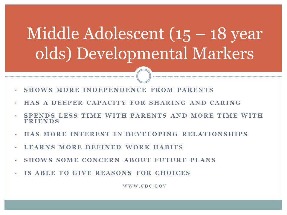 SHOWS MORE INDEPENDENCE FROM PARENTS HAS A DEEPER CAPACITY FOR SHARING AND CARING SPENDS LESS TIME WITH PARENTS AND MORE TIME WITH FRIENDS HAS MORE INTEREST IN DEVELOPING RELATIONSHIPS LEARNS MORE DEFINED WORK HABITS SHOWS SOME CONCERN ABOUT FUTURE PLANS IS ABLE TO GIVE REASONS FOR CHOICES WWW.CDC.GOV Middle Adolescent (15 – 18 year olds) Developmental Markers