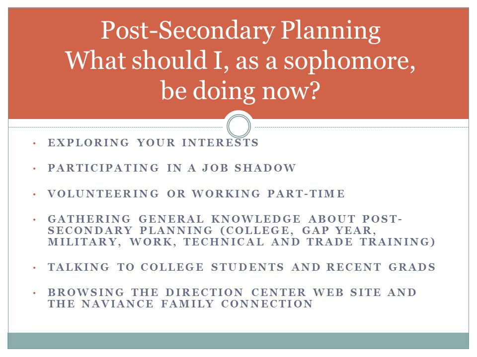 EXPLORING YOUR INTERESTS PARTICIPATING IN A JOB SHADOW VOLUNTEERING OR WORKING PART-TIME GATHERING GENERAL KNOWLEDGE ABOUT POST- SECONDARY PLANNING (COLLEGE, GAP YEAR, MILITARY, WORK, TECHNICAL AND TRADE TRAINING) TALKING TO COLLEGE STUDENTS AND RECENT GRADS BROWSING THE DIRECTION CENTER WEB SITE AND THE NAVIANCE FAMILY CONNECTION Post-Secondary Planning What should I, as a sophomore, be doing now?