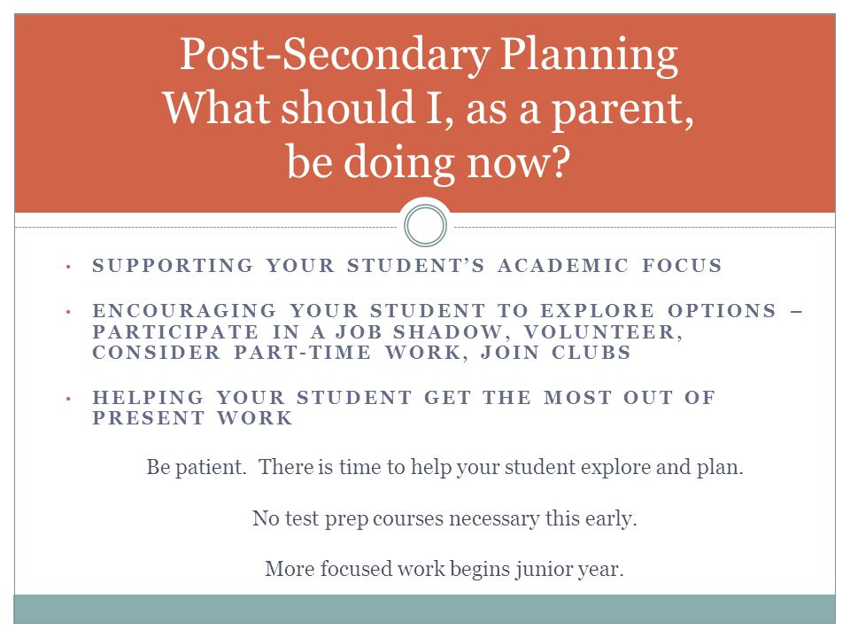 SUPPORTING YOUR STUDENT'S ACADEMIC FOCUS ENCOURAGING YOUR STUDENT TO EXPLORE OPTIONS – PARTICIPATE IN A JOB SHADOW, VOLUNTEER, CONSIDER PART-TIME WORK, JOIN CLUBS HELPING YOUR STUDENT GET THE MOST OUT OF PRESENT WORK Post-Secondary Planning What should I, as a parent, be doing now.
