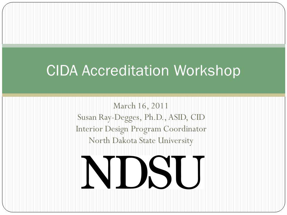 March 16, 2011 Susan Ray-Degges, Ph.D., ASID, CID Interior Design Program Coordinator North Dakota State University CIDA Accreditation Workshop