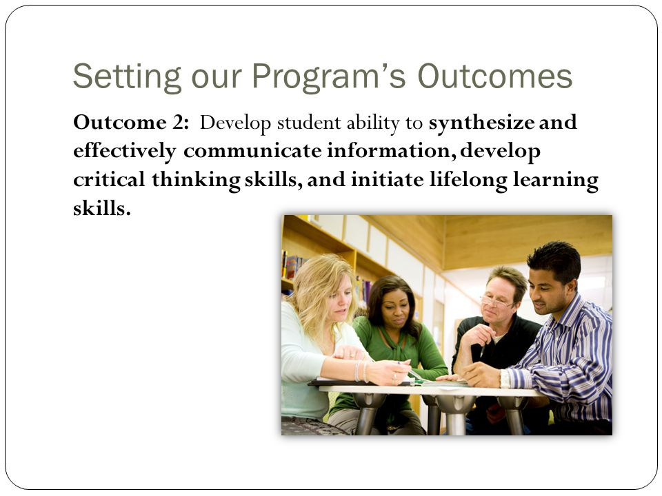 Setting our Program's Outcomes Outcome 2: Develop student ability to synthesize and effectively communicate information, develop critical thinking skills, and initiate lifelong learning skills.
