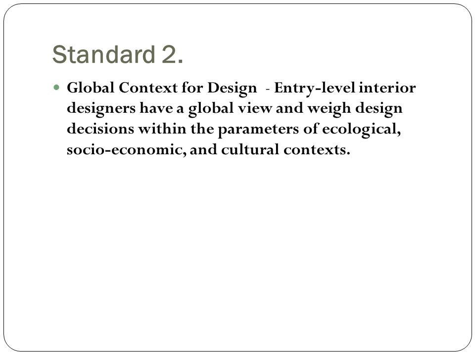 Standard 2. Global Context for Design - Entry-level interior designers have a global view and weigh design decisions within the parameters of ecologic