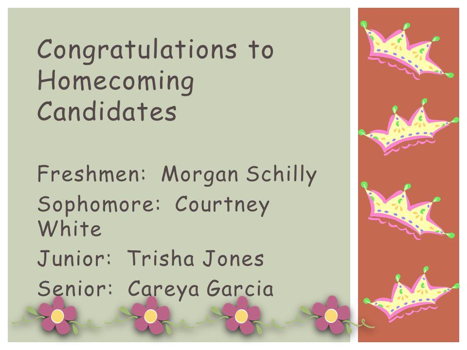 Congratulations to Homecoming Candidates Freshmen: Morgan Schilly Sophomore: Courtney White Junior: Trisha Jones Senior: Careya Garcia