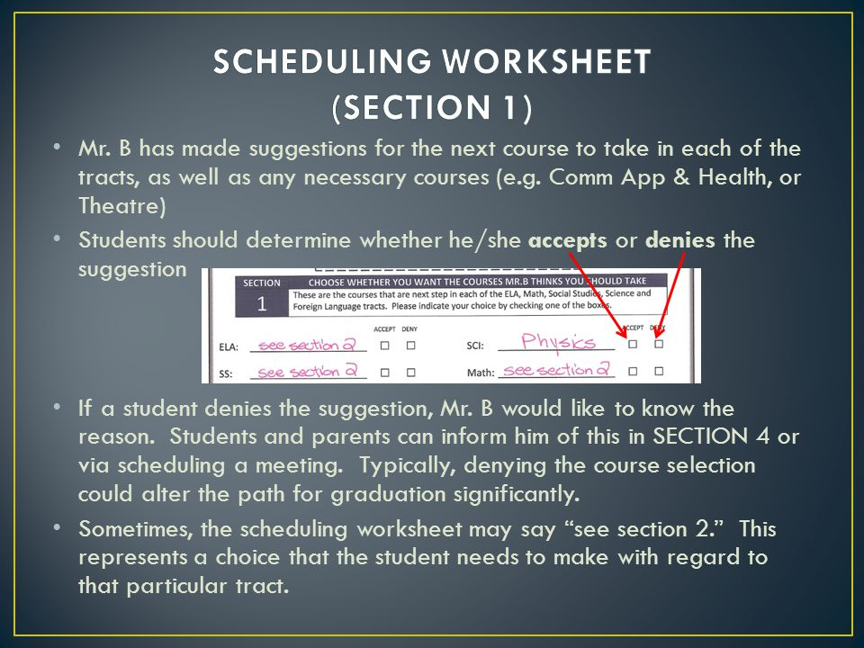 Section 2 of the scheduling worksheet represents choices that the student needs to make in regard to each tract, IF there are choices to make Typical examples include: The choice of taking an AP version of a course The Sophomore Math Choice The choice of taking the next course in a sequence where the course is not needed for graduation (an or NOT situation) In section 2 on the scheduling worksheet, students should indicate whether he/she wants the choice ON THE LEFT or ON THE RIGHT or NEITHER.