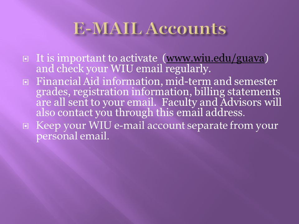  It is important to activate (www.wiu.edu/guava) and check your WIU email regularly.www.wiu.edu/guava  Financial Aid information, mid-term and semester grades, registration information, billing statements are all sent to your email.