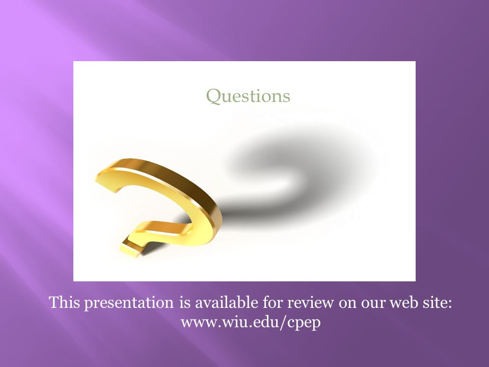 Questions This presentation is available for review on our web site: www.wiu.edu/cpep