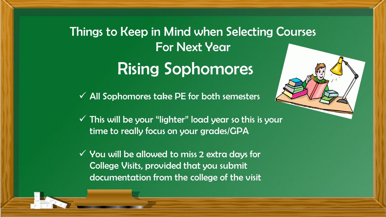 Things to Keep in Mind when Selecting Courses For Next Year Rising Sophomores All Sophomores take PE for both semesters This will be your lighter load year so this is your time to really focus on your grades/GPA You will be allowed to miss 2 extra days for College Visits, provided that you submit documentation from the college of the visit