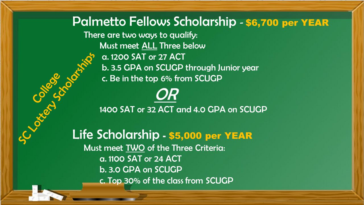 College SC Lottery Scholarships Palmetto Fellows Scholarship - $6,700 per YEAR There are two ways to qualify: Must meet ALL Three below a.