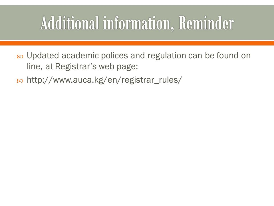  Updated academic polices and regulation can be found on line, at Registrar's web page:  http://www.auca.kg/en/registrar_rules/