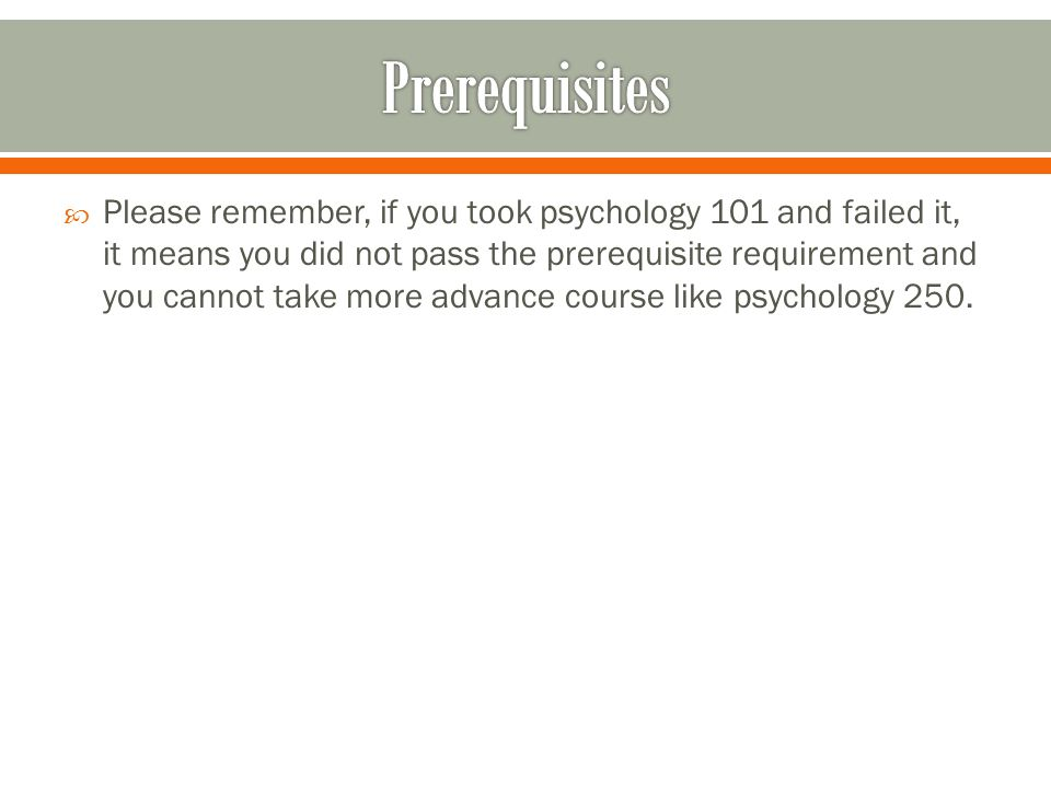 Please remember, if you took psychology 101 and failed it, it means you did not pass the prerequisite requirement and you cannot take more advance course like psychology 250.