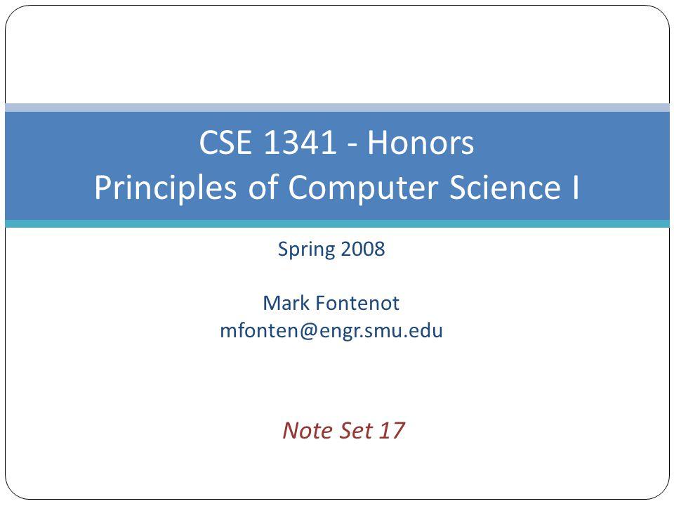 Spring 2008 Mark Fontenot mfonten@engr.smu.edu CSE 1341 - Honors Principles of Computer Science I Note Set 17