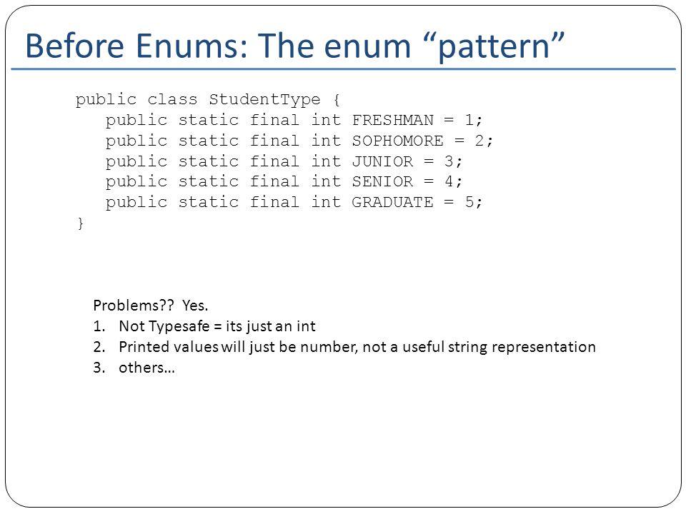 Before Enums: The enum pattern public class StudentType { public static final int FRESHMAN = 1; public static final int SOPHOMORE = 2; public static final int JUNIOR = 3; public static final int SENIOR = 4; public static final int GRADUATE = 5; } Problems .