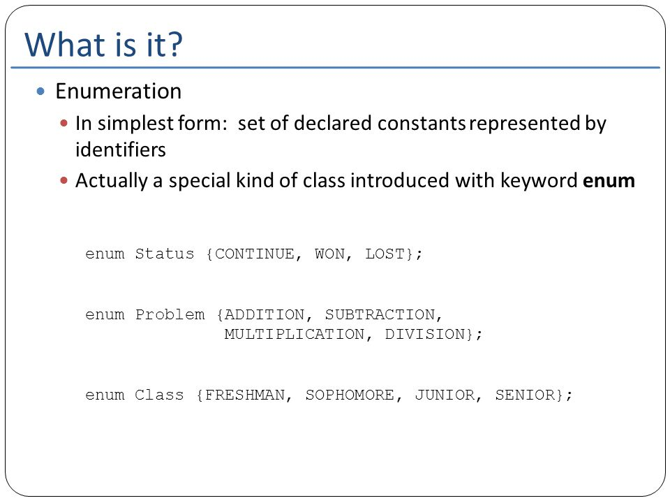 What is it? Enumeration In simplest form: set of declared constants represented by identifiers Actually a special kind of class introduced with keywor