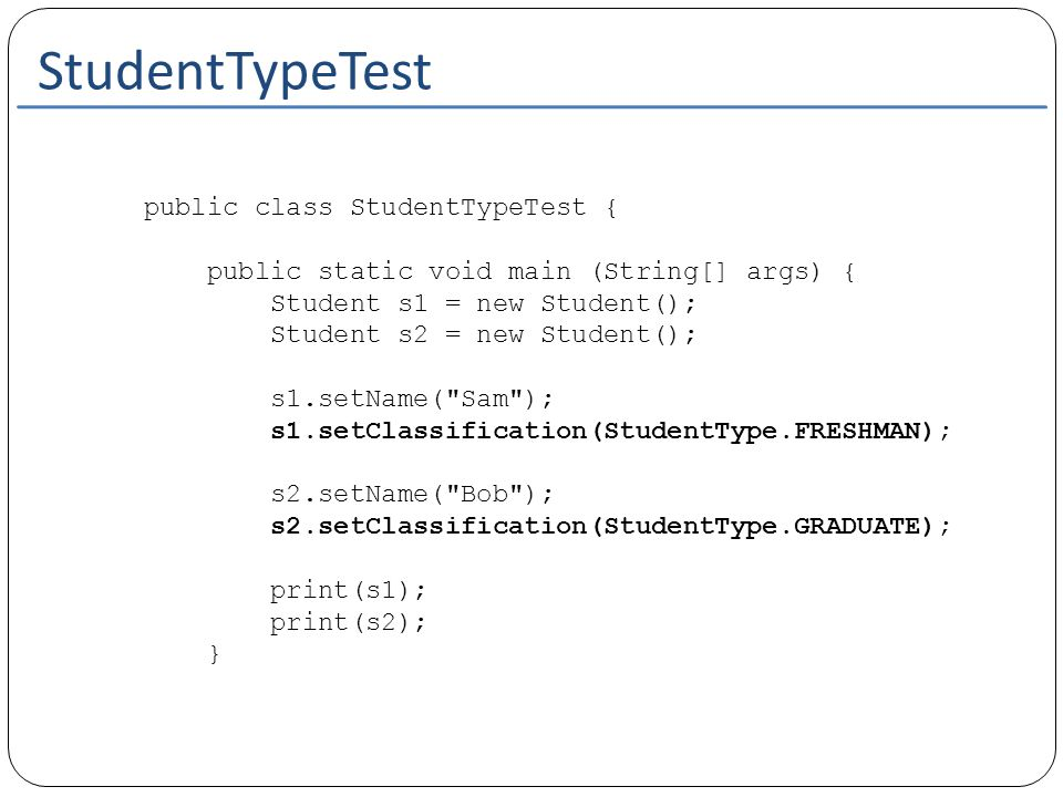 StudentTypeTest public static void print(Student s) { System.out.println( Hi, my name is + s.getName()); //call the accessor of the Student object to get the StudentType //swicth on this value returned switch(s.getClassification()) { //Case labels must be from the datatype that //we are switching on case FRESHMAN: System.out.println( I m just starting. ); break; case SOPHOMORE: System.out.println( 1 Down, 2 to go! ); break; case JUNIOR: System.out.println( Yay, I\ m and upperclassperson ); break; case SENIOR: System.out.println( I can see the light...Whew ); break; case GRADUATE: System.out.println( I ve been here too long... ); }