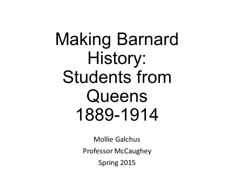 Making Barnard History: Students from Queens 1889-1914 Mollie Galchus Professor McCaughey Spring 2015