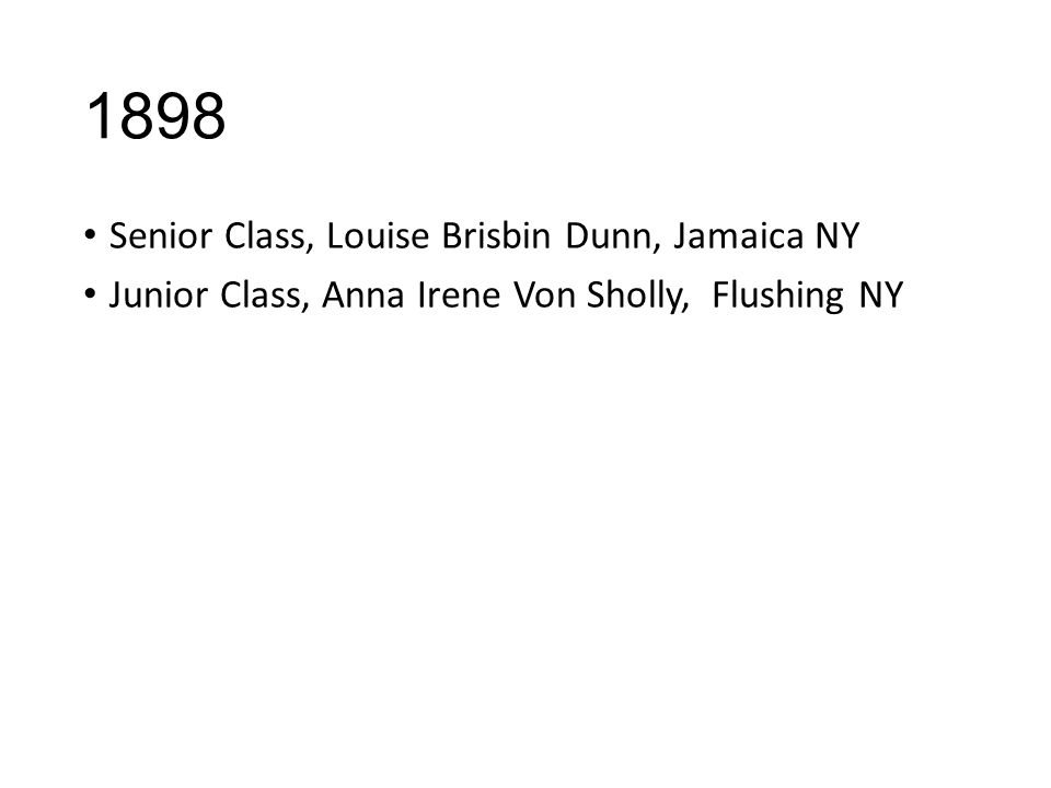 1898 Senior Class, Louise Brisbin Dunn, Jamaica NY Junior Class, Anna Irene Von Sholly, Flushing NY