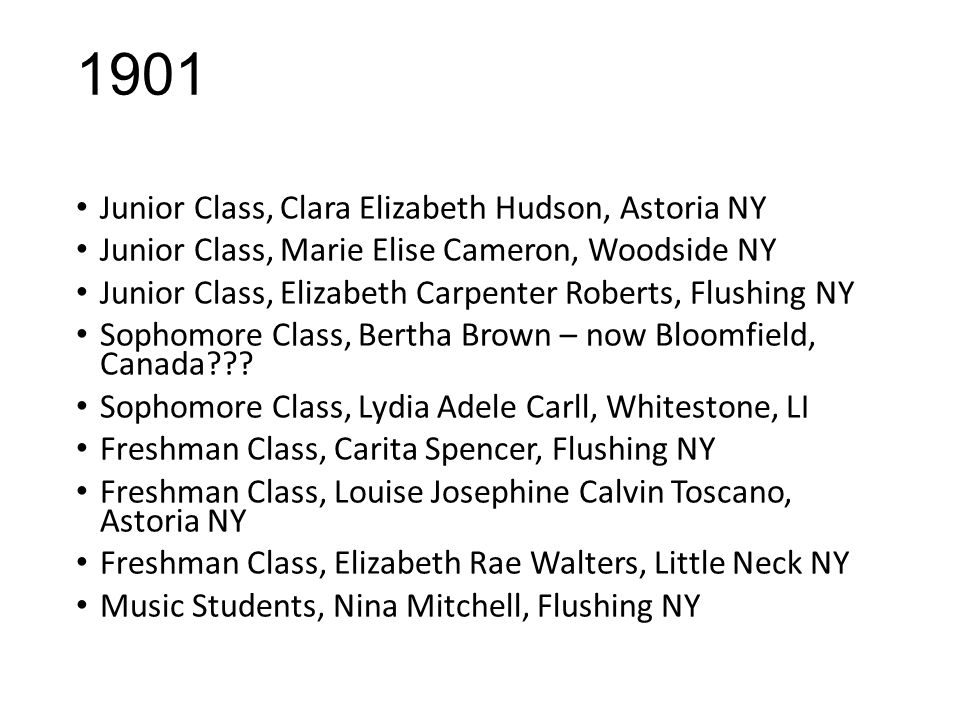 1901 Junior Class, Clara Elizabeth Hudson, Astoria NY Junior Class, Marie Elise Cameron, Woodside NY Junior Class, Elizabeth Carpenter Roberts, Flushing NY Sophomore Class, Bertha Brown – now Bloomfield, Canada .