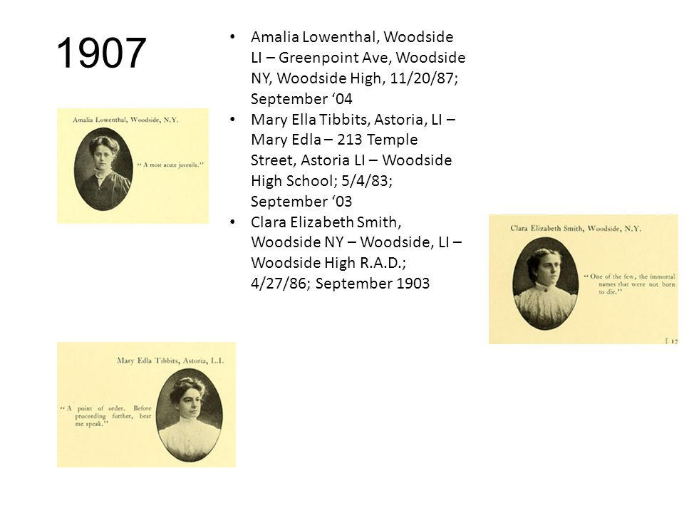 1907 Amalia Lowenthal, Woodside LI – Greenpoint Ave, Woodside NY, Woodside High, 11/20/87; September '04 Mary Ella Tibbits, Astoria, LI – Mary Edla – 213 Temple Street, Astoria LI – Woodside High School; 5/4/83; September '03 Clara Elizabeth Smith, Woodside NY – Woodside, LI – Woodside High R.A.D.; 4/27/86; September 1903
