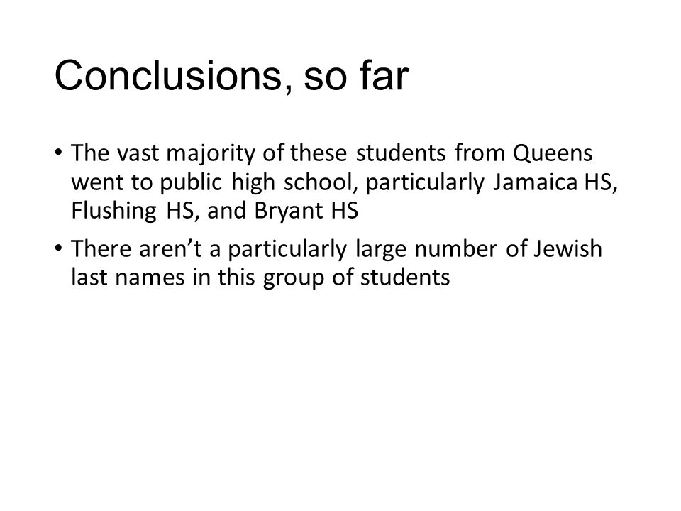 Conclusions, so far The vast majority of these students from Queens went to public high school, particularly Jamaica HS, Flushing HS, and Bryant HS There aren't a particularly large number of Jewish last names in this group of students