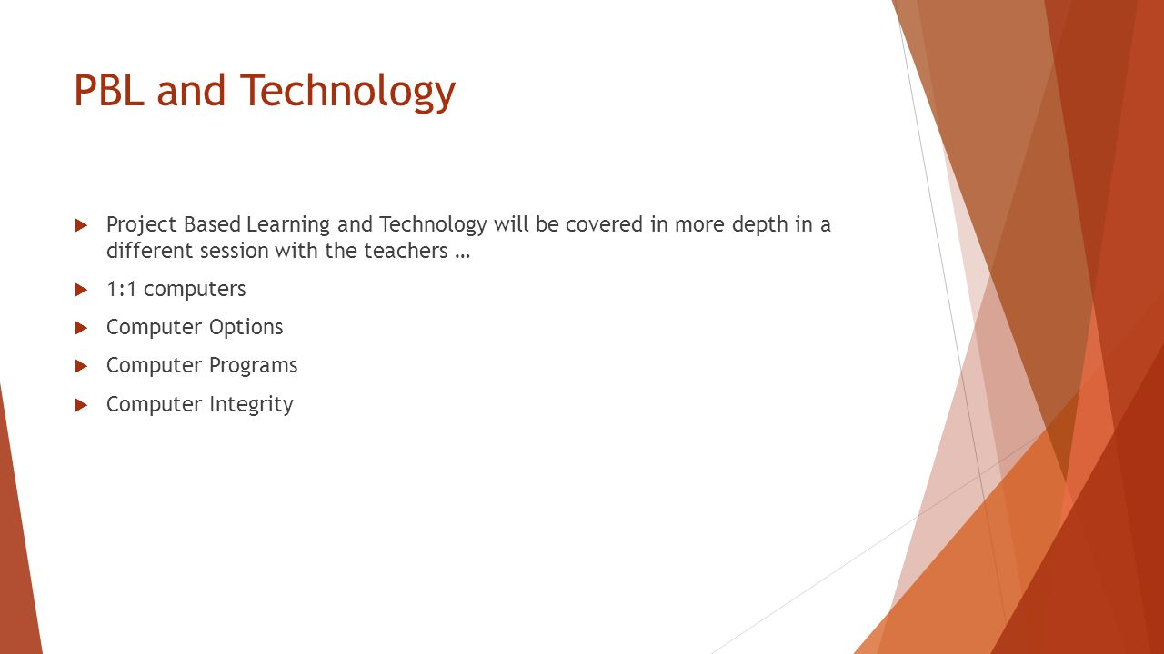 PBL and Technology  Project Based Learning and Technology will be covered in more depth in a different session with the teachers …  1:1 computers  Computer Options  Computer Programs  Computer Integrity