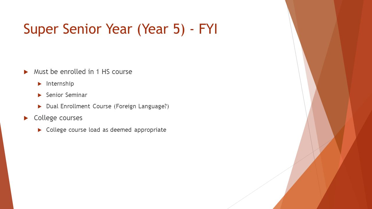 Super Senior Year (Year 5) - FYI  Must be enrolled in 1 HS course  Internship  Senior Seminar  Dual Enrollment Course (Foreign Language )  College courses  College course load as deemed appropriate