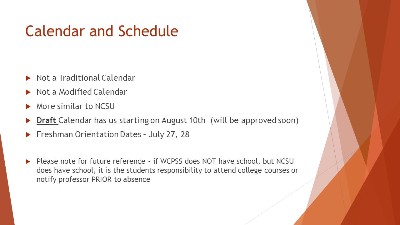 Calendar and Schedule  Not a Traditional Calendar  Not a Modified Calendar  More similar to NCSU  Draft Calendar has us starting on August 10th (will be approved soon)  Freshman Orientation Dates – July 27, 28  Please note for future reference – if WCPSS does NOT have school, but NCSU does have school, it is the students responsibility to attend college courses or notify professor PRIOR to absence