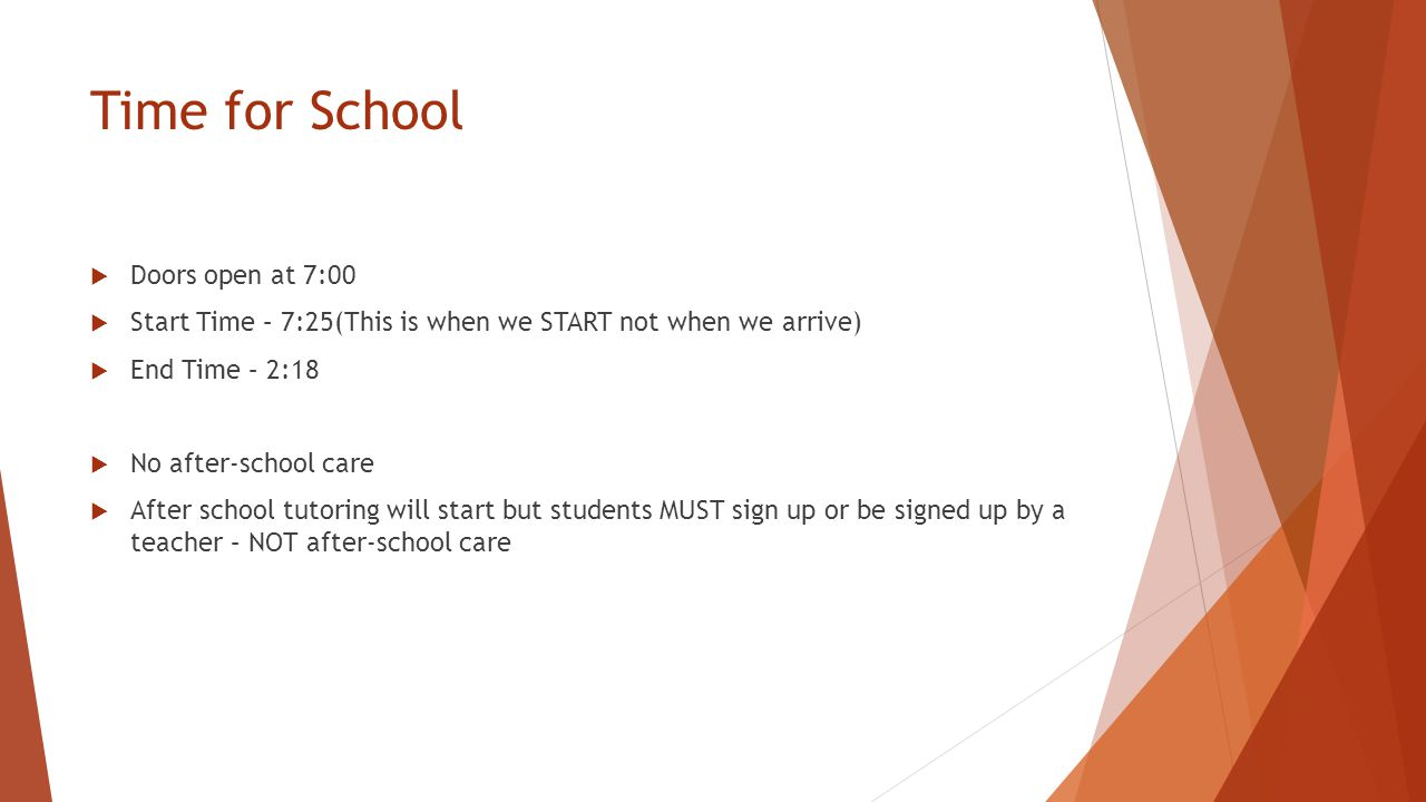 Time for School  Doors open at 7:00  Start Time – 7:25(This is when we START not when we arrive)  End Time – 2:18  No after-school care  After school tutoring will start but students MUST sign up or be signed up by a teacher – NOT after-school care