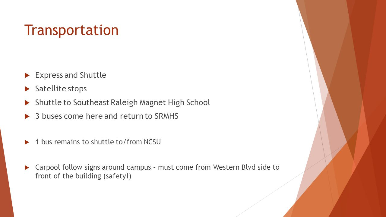 Transportation  Express and Shuttle  Satellite stops  Shuttle to Southeast Raleigh Magnet High School  3 buses come here and return to SRMHS  1 bus remains to shuttle to/from NCSU  Carpool follow signs around campus – must come from Western Blvd side to front of the building (safety!)