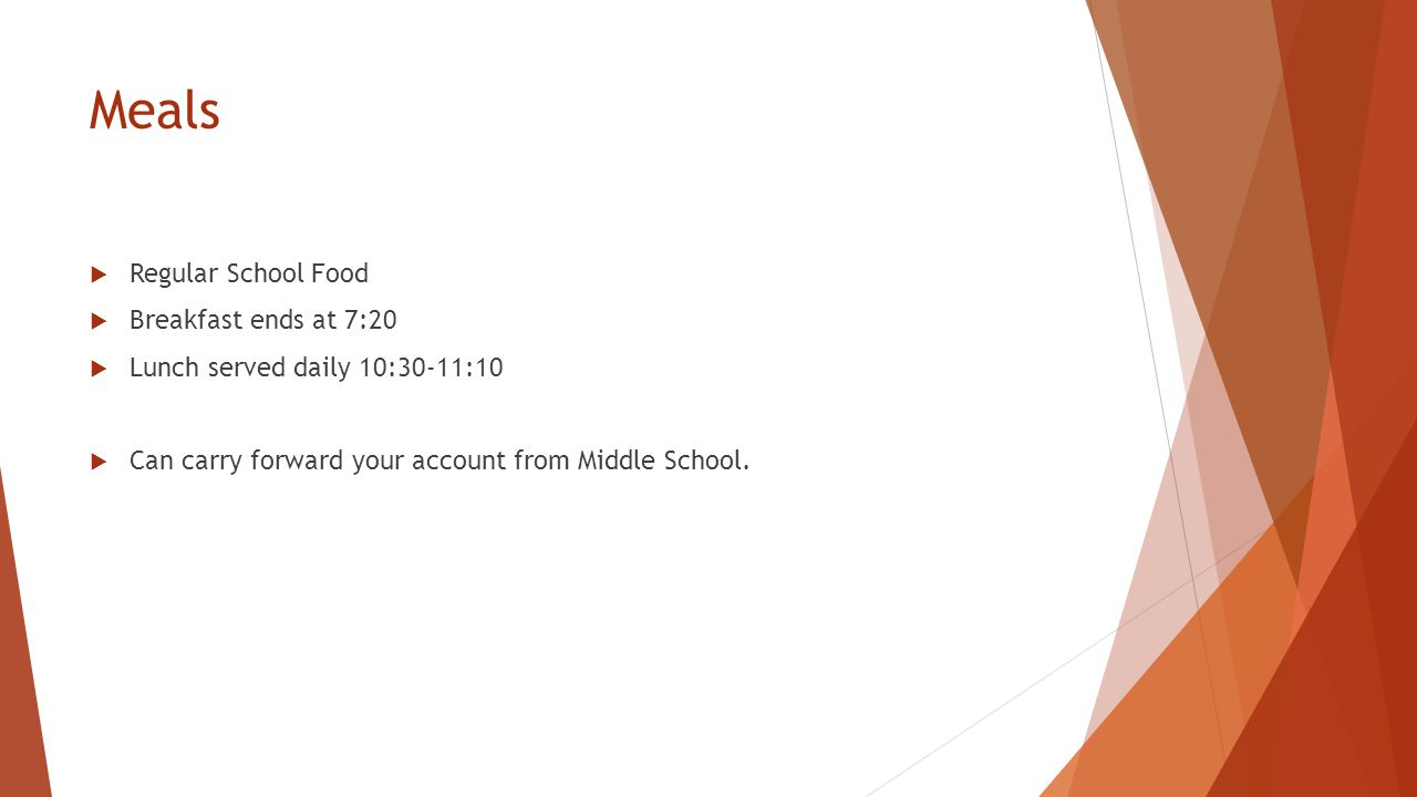 Meals  Regular School Food  Breakfast ends at 7:20  Lunch served daily 10:30-11:10  Can carry forward your account from Middle School.