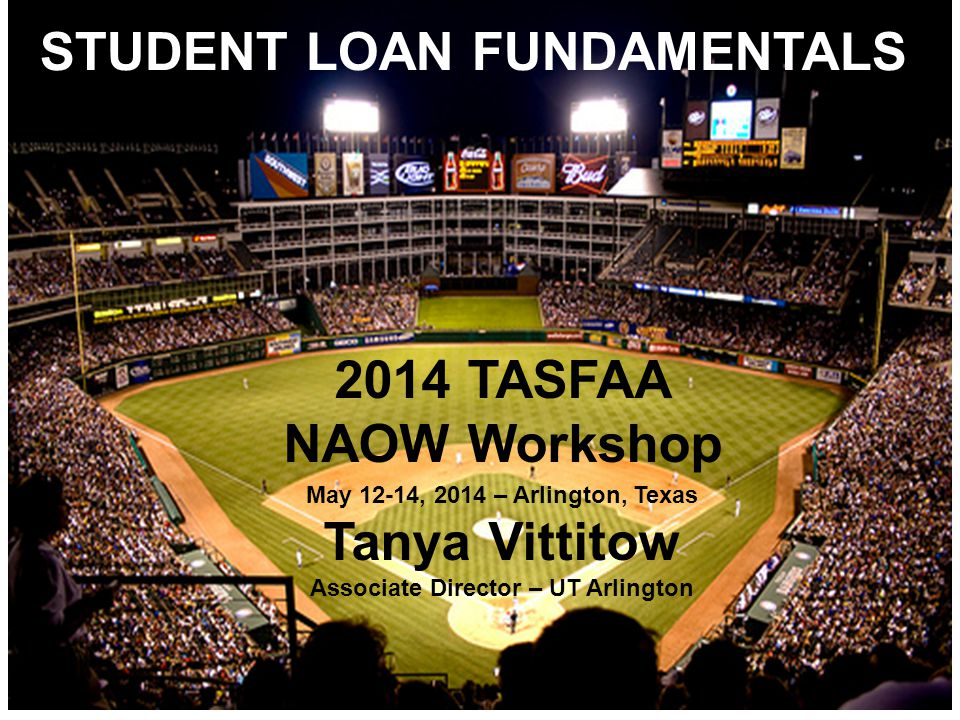 STUDENT LOAN FUNDAMENTALS 2014 TASFAA NAOW Workshop May 12-14, 2014 – Arlington, Texas Tanya Vittitow Associate Director – UT Arlington