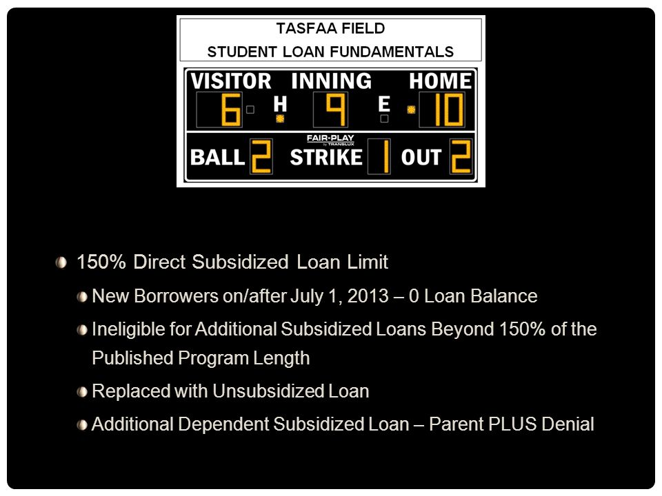 150% Direct Subsidized Loan Limit New Borrowers on/after July 1, 2013 – 0 Loan Balance Ineligible for Additional Subsidized Loans Beyond 150% of the Published Program Length Replaced with Unsubsidized Loan Additional Dependent Subsidized Loan – Parent PLUS Denial