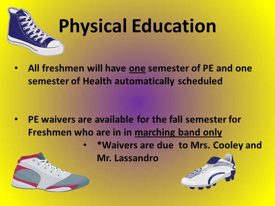 All freshmen will have one semester of PE and one semester of Health automatically scheduled PE waivers are available for the fall semester for Freshmen who are in in marching band only *Waivers are due to Mrs.