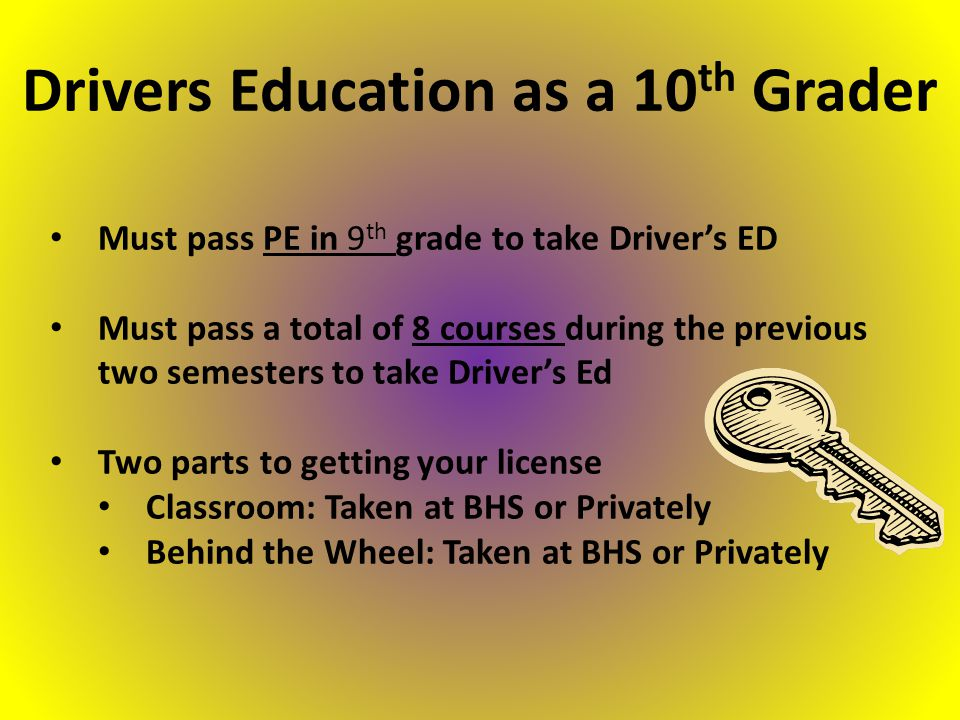 Must pass PE in 9 th grade to take Driver's ED Must pass a total of 8 courses during the previous two semesters to take Driver's Ed Two parts to getting your license Classroom: Taken at BHS or Privately Behind the Wheel: Taken at BHS or Privately Drivers Education as a 10 th Grader