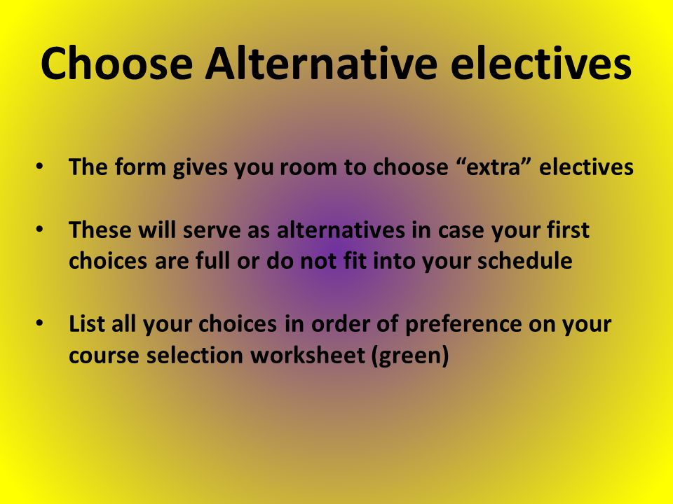 The form gives you room to choose extra electives These will serve as alternatives in case your first choices are full or do not fit into your schedule List all your choices in order of preference on your course selection worksheet (green) Choose Alternative electives