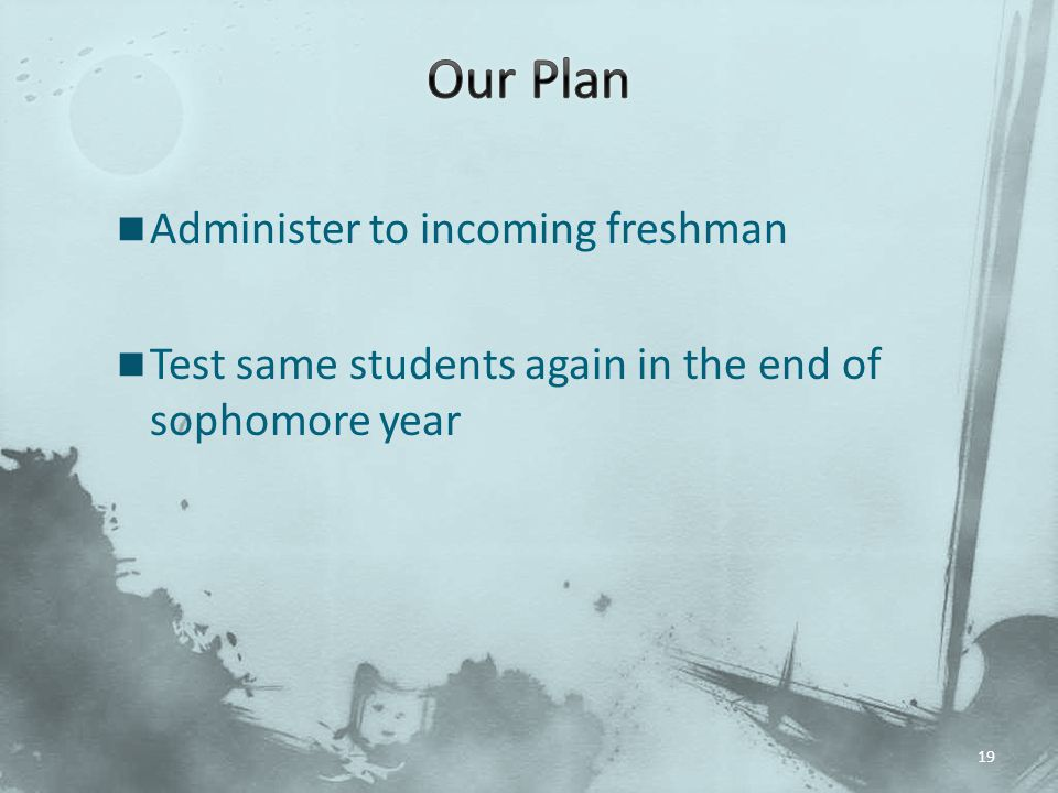 19 Administer to incoming freshman Test same students again in the end of sophomore year