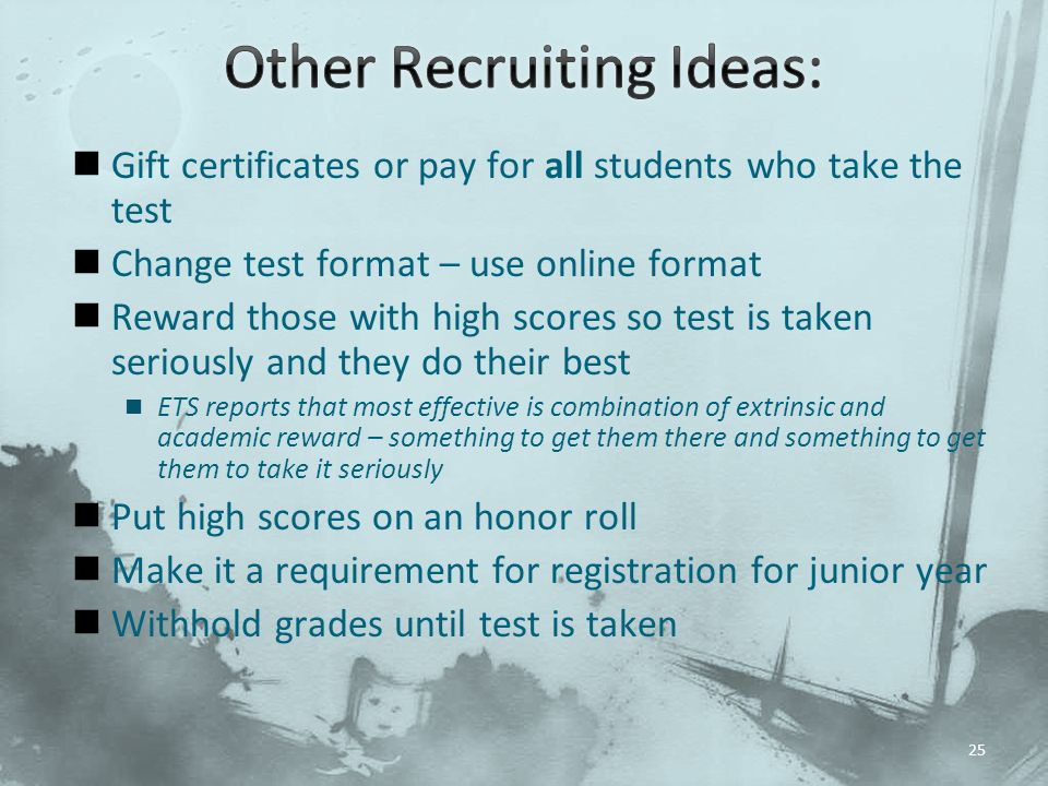Gift certificates or pay for all students who take the test Change test format – use online format Reward those with high scores so test is taken seriously and they do their best ETS reports that most effective is combination of extrinsic and academic reward – something to get them there and something to get them to take it seriously Put high scores on an honor roll Make it a requirement for registration for junior year Withhold grades until test is taken 25