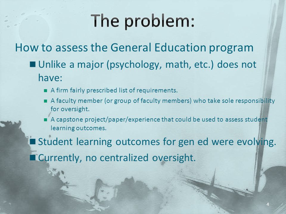 How to assess the General Education program Unlike a major (psychology, math, etc.) does not have: A firm fairly prescribed list of requirements.