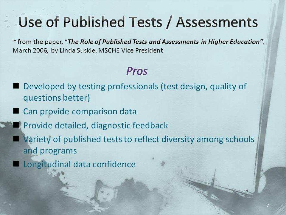 Developed by testing professionals (test design, quality of questions better) Can provide comparison data Provide detailed, diagnostic feedback Variety of published tests to reflect diversity among schools and programs Longitudinal data confidence 7 ~ from the paper, The Role of Published Tests and Assessments in Higher Education , March 2006, by Linda Suskie, MSCHE Vice President