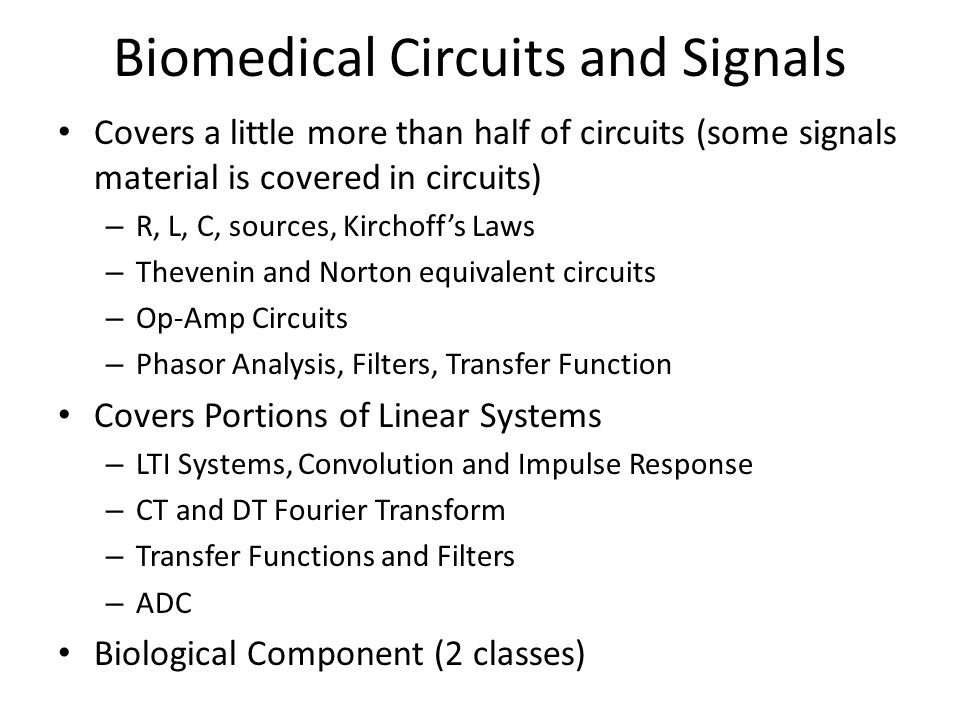Biomedical Circuits and Signals Covers a little more than half of circuits (some signals material is covered in circuits) – R, L, C, sources, Kirchoff
