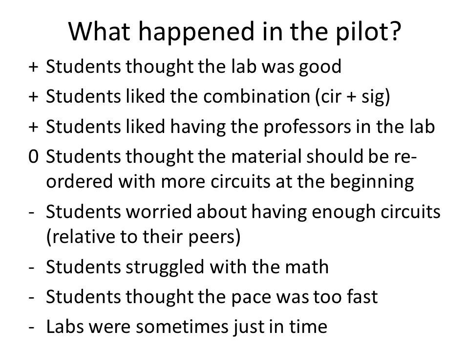What happened in the pilot? +Students thought the lab was good +Students liked the combination (cir + sig) +Students liked having the professors in th