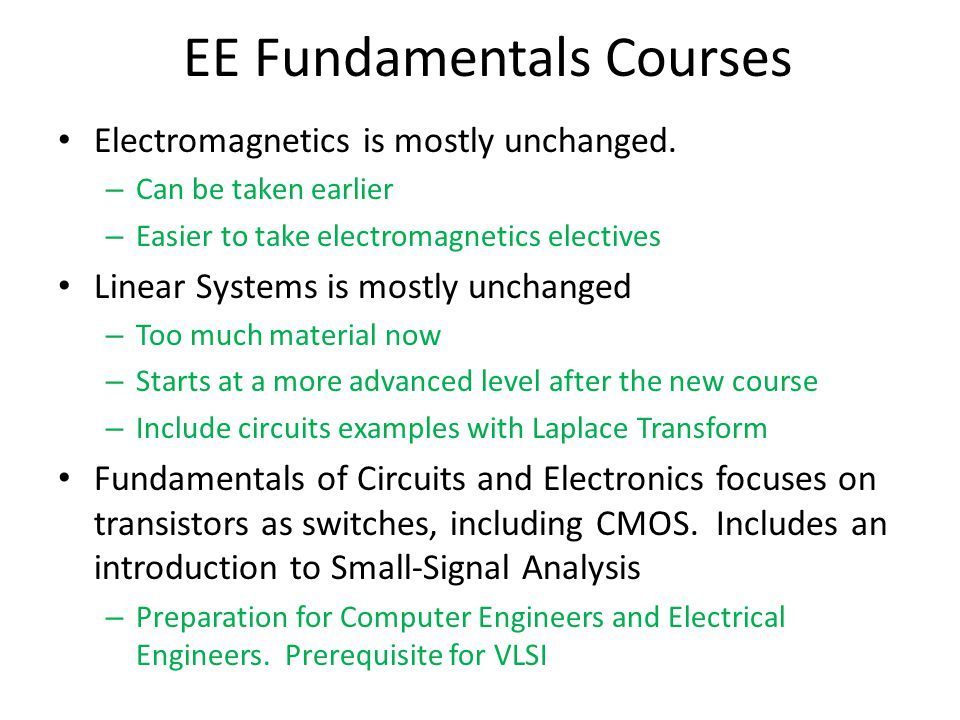 EE Fundamentals Courses Electromagnetics is mostly unchanged. – Can be taken earlier – Easier to take electromagnetics electives Linear Systems is mos