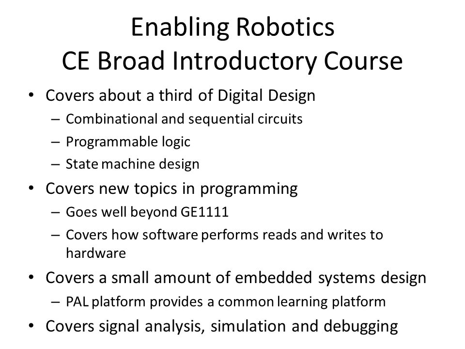 Enabling Robotics CE Broad Introductory Course Covers about a third of Digital Design – Combinational and sequential circuits – Programmable logic – S