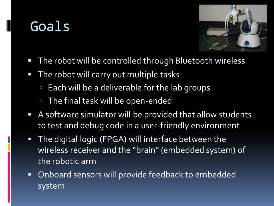 Goals  The robot will be controlled through Bluetooth wireless  The robot will carry out multiple tasks  Each will be a deliverable for the lab gro