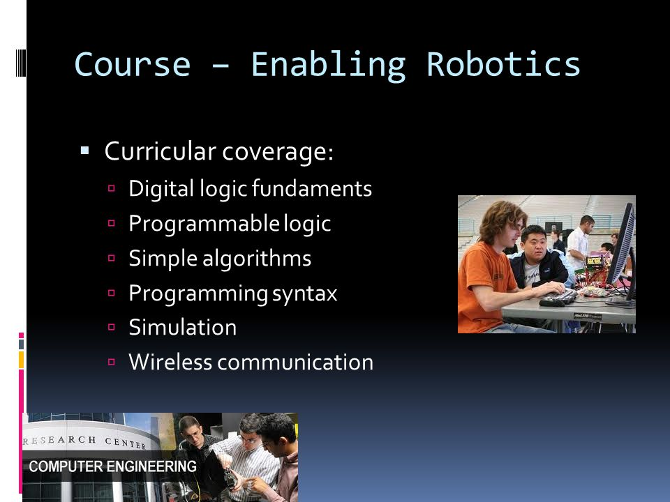Course – Enabling Robotics  Curricular coverage:  Digital logic fundaments  Programmable logic  Simple algorithms  Programming syntax  Simulatio